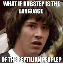 Reptilian Meme - what if dubstepis the language of the reptilian people quick meme