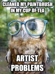 Artist Meme - cleaned my paintbrush in my cup of tea artist problems hipster