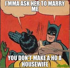 Marry Her Meme - i mma ask her to marry me you don t make a ho a housewife meme