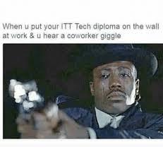 Itt Tech Meme - when u put your itt tech diploma on the wall at work u hear a