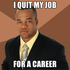 Career Meme - i quit my job for a career create meme