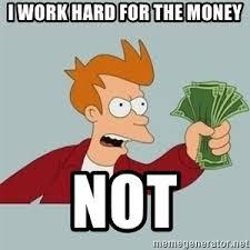 Take My Money Meme Generator - i work hard for the money not futurama fry shutup and take my