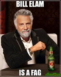 Fag Memes - bill elam is a fag meme the most interesting man in the world