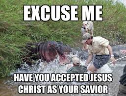 Jesus Christ How Horrifying Meme - excuse me have you accepted jesus christ as your savior misc