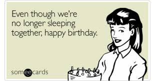 Happy Birthday Husband Meme - even though we re no longer sleeping together happy birthday
