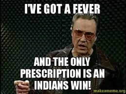 Cleveland Meme - i ve got a fever and the only prescription is an indians win