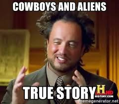 True Story Meme Generator - cowboys and aliens true story ancient aliens meme generator