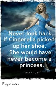 Cinderella Meme - never look back if cinderella picked up her shoe she would have