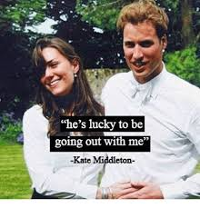 Kate Middleton Meme - he s lucky to be going out with me kate middleton meme on me me