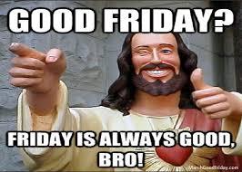 Friday Memes - good friday memes all memes you need to see