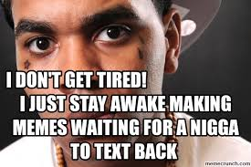 Making Memes - don t get tired i just stay awake making memes waiting