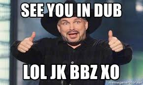 Dub Meme - see you in dub lol jk bbz xo garth brooks meme generator