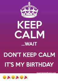 Keep Calm Birthday Meme - keep calm wait don t keep calm it s my birthday keep calm and