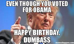 Dumb Ass Meme - even though you voted for obama happy birthday dumbass meme