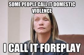 Domestic Violence Meme - some people call it domestic violence i call it foreplay tina