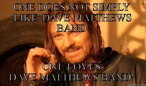 Dave Matthews Band Meme - one does not simply like dave matthews band quickmeme