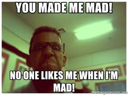Im Mad Meme - you made me mad no one likes me when i m mad angry eric meme