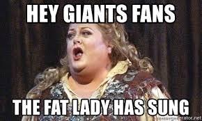 Fat Lady Meme - hey giants fans the fat lady has sung fat lady sings meme