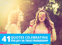41 quotes celebrating the in true friendship by the best you
