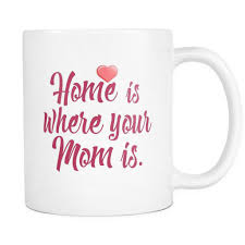 Home Is Quotes by Home Is Where Your Mom Is U0027 Mother Quotes White Mug Good Morning