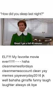 Elf Movie Meme - how did you sleep last night great i got a full 40 minutes elf