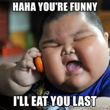 You Re Funny Meme - haha you re funny i ll eat you last fat chinese kid meme generator
