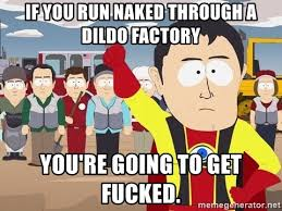 Dildo Factory Meme - if you run naked through a dildo factory you re going to get fucked