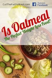 oatmeal for weight loss is it the perfect food cut the fat