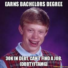 Finding A Job Meme - earns bachelors degree 30k in debt can t find a job dbbtyftamg