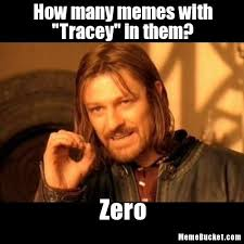Make Your Own Meme With Your Own Picture - how many memes with tracey in them create your own meme