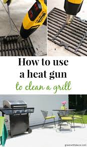 How To Clean The Kitchen by Green With Decor How To Use A Heat Gun To Clean A Grill