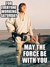 Working On Saturday Meme - meme creator for everyone working saturday may the force be with you