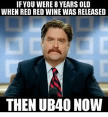 Red Wine Meme - if you were 8years old when red red wine was released then ub40