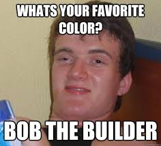 Builder Memes - whats your favorite color bob the builder 10 guy quickmeme