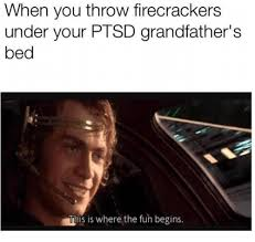 Ptsd Meme - when you throw firecrackers under your ptsd grandfather s bed this