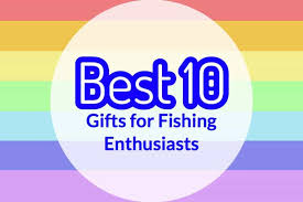 best 10 gifts for fishing enthusiasts outdoor tricks