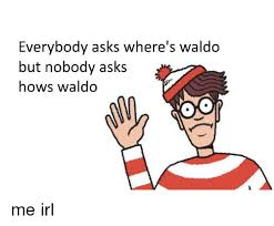 Waldo Meme - everybody asks where s waldo but nobody asks hows waldo irl meme