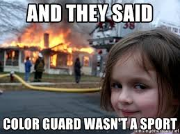 Color Guard Memes - and they said color guard wasn t a sport disaster girl meme
