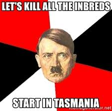 let s kill all the inbreds start in tasmania advice hitler