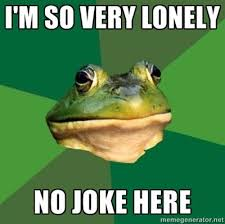 Lonely Meme - im so lonely foul bachelor frog know your meme