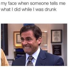 Drunk Face Meme - my face when someone tells me what i did while i was drunk drunk