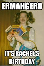 Rachel Meme - ermahgerd it s rachel s birthday ermahgerd cerdpreh quickmeme