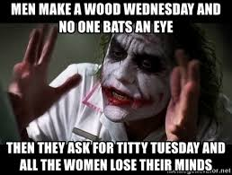 Titty Tuesday Memes - men make a wood wednesday and no one bats an eye then they ask for