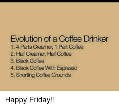 Friday Coffee Meme - evolution of a coffee drinker 1 4 parts creamer 1 part coffee 2