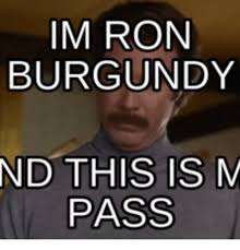 Ron Burgundy Meme - im ron burgundy nd this is m pass ron burgundy meme on me me