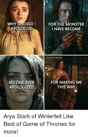 Arya Meme - for the monster why should i apologiz i have become thrones memes no