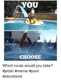 Meme Pool - you choose which route would you take jetski meme pool sitorstand