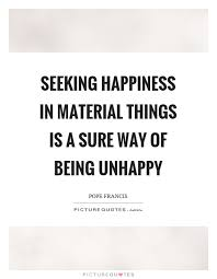 Seeking Where The Things Are Seeking Happiness In Material Things Is A Sure Way Of Being