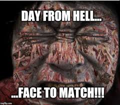 Hell Meme - day from hell imgflip