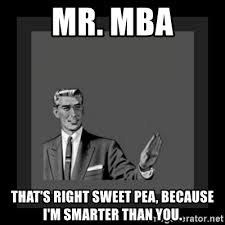 Mba Meme - mr mba that s right sweet pea because i m smarter than you 50 s